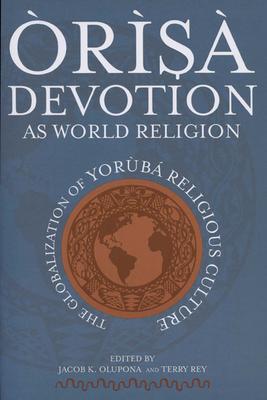 Òrìsà Devotion as World Religion: The Globalization of Yorùbá Religious Culture - Olupona, Jacob K (Editor)