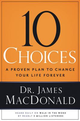 10 Choices: A Proven Plan to Change Your Life Forever - MacDonald, James