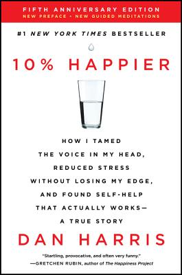 10% Happier Revised Edition: How I Tamed the Voice in My Head, Reduced Stress Without Losing My Edge, and Found Self-Help That Actually Works--A True Story - Harris, Dan