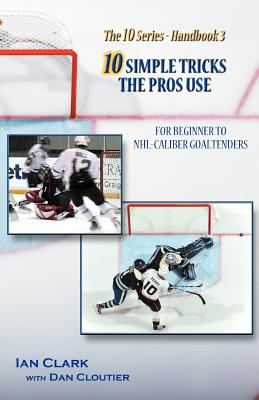 10 Simple Tricks the Pros Use: For Beginner Through NHL Caliber Goaltenders - Clark, Ian, and Cloutier, Dan