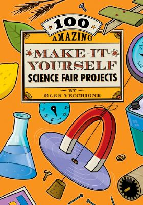 100 Amazing Make-It-Yourself Science Fair Projects - Vecchione, Glen