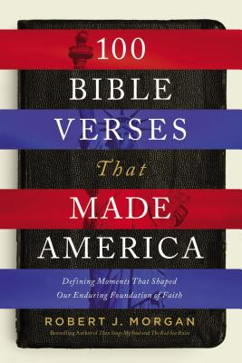 100 Bible Verses That Made America: Defining Moments That Shaped Our Enduring Foundation of Faith - Morgan, Robert