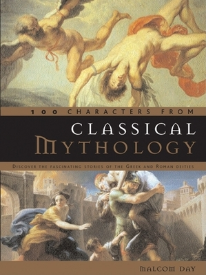 100 Characters from Classical Mythology: Discover the Fascinating Stories of the Greek and Roman Deities - Day, Malcolm