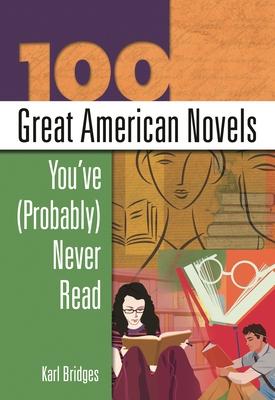 100 Great American Novels You've (Probably) Never Read - Bridges, Karl