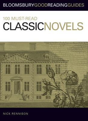 100 Must-Read Classic Novels: Bloomsbury Good Reading Guides - Rennison, Nick
