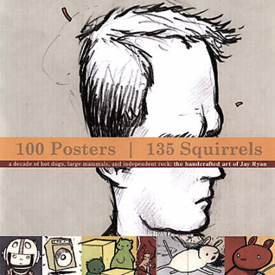 100 Posters, 134 Squirrels: A Decade of Hot Dogs, Large Mammals, and Independent Rock: The Handcrafted Art of Jay Ryan - Albini, Steve, and Chantry, Art, and Parr, Debra, and Kot, Greg (Introduction by)
