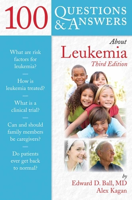 100 Questions & Answers about Leukemia - Ball, Edward D, and Kagan, Alex