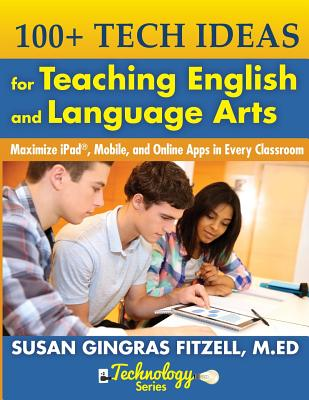 100+ Tech Ideas for Teaching English and Language Arts: Maximize Ipad, Mobile, and Online Apps in Every Classroom - Fitzell M Ed, Susan Gingras