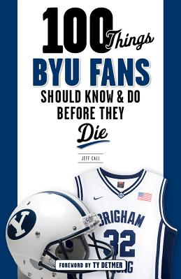 100 Things Byu Fans Should Know & Do Before They Die - Call, Jeff, and Detmer, Ty (Foreword by)