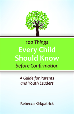 100 Things Every Child Should Know Before Confirmation: A Guide for Parents and Youth Leaders - Kirkpatrick, Rebecca