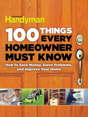 100 Things Every Homeowner Must Know: How to Save Money, Solve Problems and Improve Your Home - Editors of Family Handyman