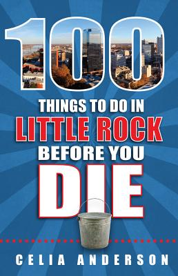 100 Things to Do in Little Rock Before You Die - Anderson, Celia