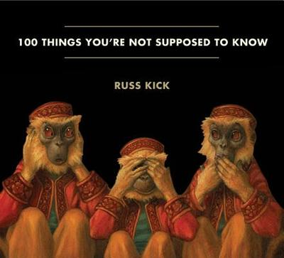 100 Things You're Not Supposed to Know: Secrets, Conspiracies, Cover Ups, and Absurdities - Kick, Russ (Editor)
