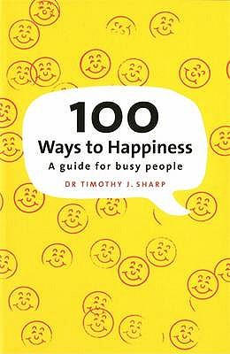 100 Ways to Happiness: A Guide for Busy People - Sharp, Timothy J., Dr.