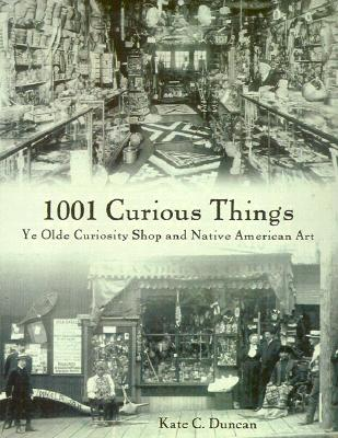 1001 Curious Things: Ye Olde Curiosity Shop and Native American Art - Duncan, Kate C