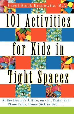 101 Activities for Kids in Tight Spaces: At the Doctor's Office, on Car, Train, and Plane Trips, Home Sick in Bed . . . - Kranowitz, Carol Stock, M.A.
