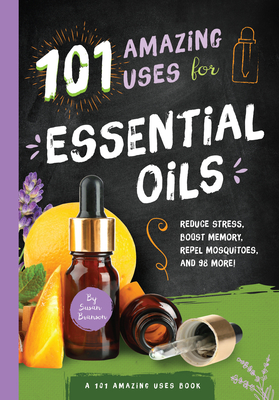 101 Amazing Uses for Essential Oils: Reduce Stress, Boost Memory, Repel Mosquitoes, and 98 More! - Branson, Susan