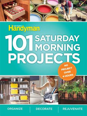 101 Saturday Morning Projects: Organize, Decorate, Rejuvenate - Editors of the Family Handyman