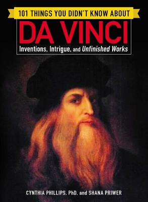 101 Things You Didn't Know about Da Vinci: Inventions, Intrigue, and Unfinished Works - Phillips, Cynthia, Dr., and Priwer, Shana