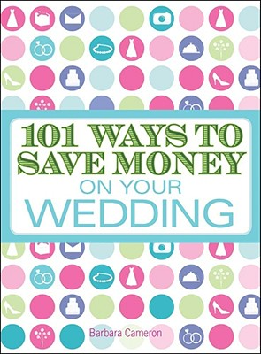 101 Ways to Save Money on Your Wedding - Cameron, Barbara
