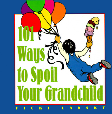 101 Ways to Spoil Your Grandchild - Lansky, Vicki, and Lansky Vicki, and Collette, Rondi