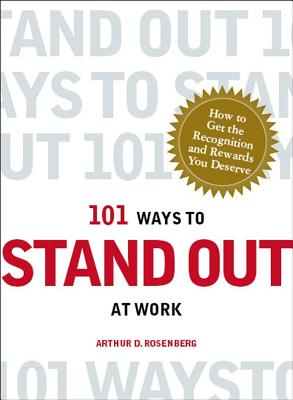 101 Ways to Stand Out at Work: How to Get the Recognition and Rewards You Deserve - Rosenberg, Arthur D