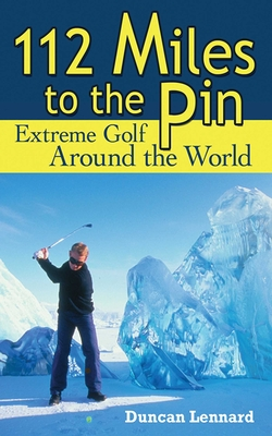 112 Miles to the Pin: Extreme Golf Around the World - Lennard, Duncan