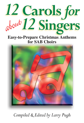 12 Carols for about 12 Singers: Easy-To-Prepare Christmas Anthems for SAB Choirs - Pugh, Larry (Compiled by)