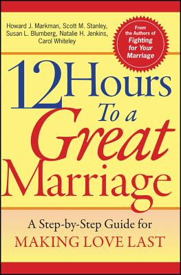 12 Hours to a Great Marriage: A Step-By-Step Guide for Making Love Last - Markman, Howard J, Ph.D., and Stanley, Scott M, PH.D., and Blumberg, Susan L