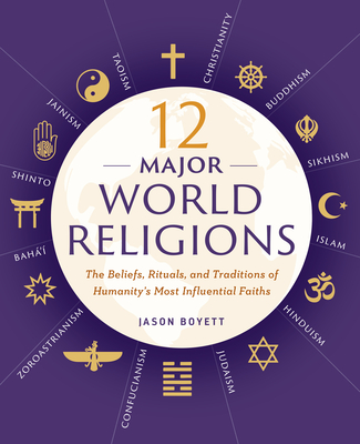 12 Major World Religions: The Beliefs, Rituals, and Traditions of Humanity's Most Influential Faiths - Boyett, Jason
