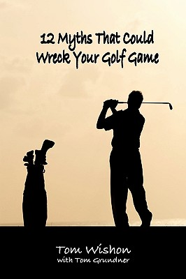 12 Myths That Could Wreck Your Golf Game - Wishon, Tom