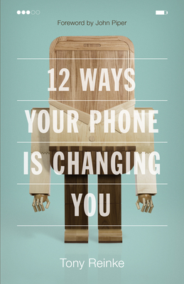 12 Ways Your Phone Is Changing You - Reinke, Tony, and Piper, John, Dr. (Foreword by)