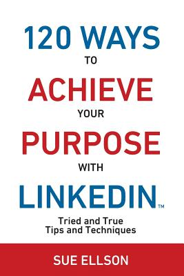 120 Ways to Achieve Your Purpose with Linkedin: Tried and True Tips and Techniques - Ellson, Sue