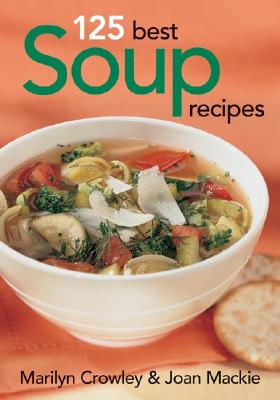 125 Best Soup Recipes - Crowley, Marilyn, and MacKie, Joan
