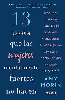 13 Cosas Que Las Mujeres Mentalmente Fuertes No Hacen / 13 Things Mentally Strong Women Don't Do - Morin, Amy
