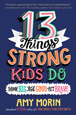 13 Things Strong Kids Do: Think Big, Feel Good, ACT Brave - Morin, Amy