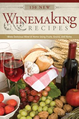 130 New Winemaking Recipes: Make Delicious Wine at Home Using Fruits, Grains, and Herbs - Berry, Cyril J J