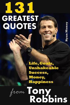 131 Greatest Quotes from Tony Robbins: Life, Goals, Unshakeable Success, Money, Happiness - Money, Ryan