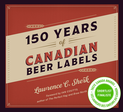 150 Years of Canadian Beer Labels - Sherk, Lawrence C