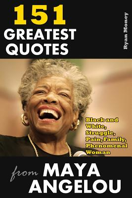 151 Greatest Quotes from Maya Angelou: Black and White, Struggle, Pain, Family, Phenomenal Woman - Money, Ryan