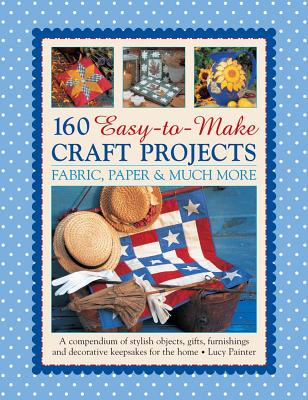 160 Easy-To-Make Craft Projects: Paper, Fabric & Much More: A Compendium of Stylish Objects, Gifts, Furnishings and Decorative Keepsakes for the Home - Painter, Lucy