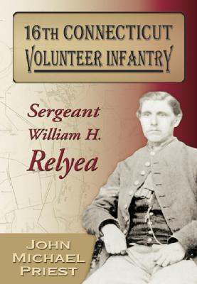 16th Connecticut Volunteer Infantry: Sergeant William H. Relyea - Priest, John Michael, and Relyea, William H, and Michael, John, Professor