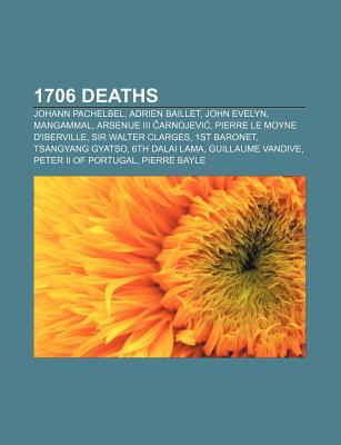 1706 Deaths: Johann Pachelbel, Adrien Baillet, John Evelyn, Mangammal, Sir Walter Clarges, 1st Baronet, 6th Dalai Lama - Books, LLC (Creator)