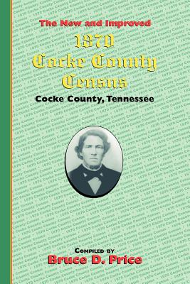 1870 Cocke County Census: Cocke County Tennessee - Price, Bruce D (Compiled by), and Price, Bruce D