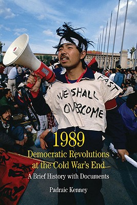 1989: Democratic Revolutions at the Cold War's End: A Brief History with Documents - Kenney, Padraic
