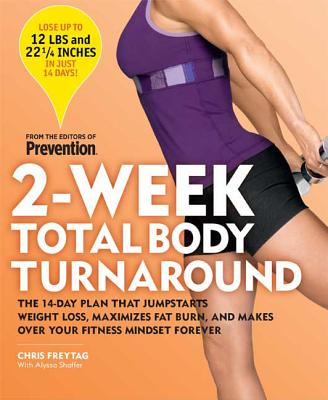 2-Week Total Body Turnaround: The 14-Day Plan That Jumpstarts Weight Loss, Maximizes Fat Burn, and Makes Over Your Fitness Mindset Forever - Freytag, Chris