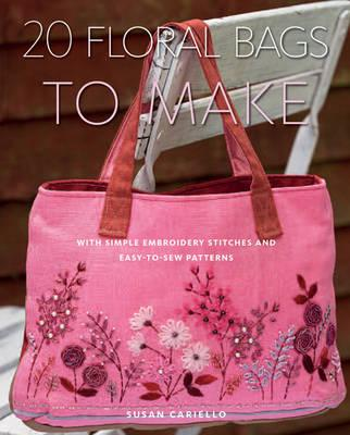 20 Floral Bags to Make: With Simple Embroidery Stitches and Easy-to-Sew Patterns - Cariello, Susan