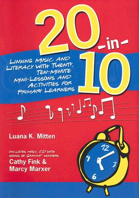 20-In-10: Linking Music and Literacy with Twenty, Ten-Minute Mini-Lessons and Activities for Primary Learners - Mitten, Luana K, and Fink, Cathy, and Marxer, Marcy