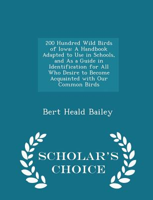 200 Hundred Wild Birds of Iowa: A Handbook Adapted to Use in Schools, and as a Guide in Identification for All Who Desire to Become Acquainted with Our Common Birds - Scholar's Choice Edition - Bailey, Bert Heald
