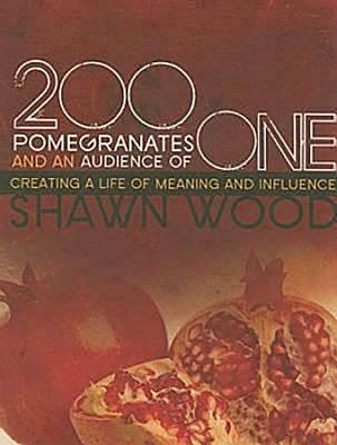 200 Pomegranates and an Audience of One: Creating a Life of Meaning and Influence - Wood, Shawn